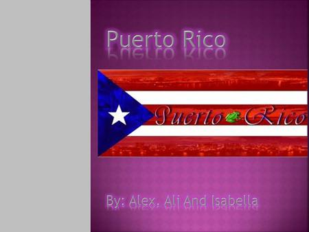 Puerto Rico By: Alex, Ali And Isabella.