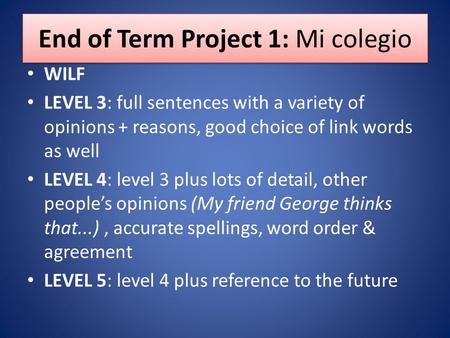 End of Term Project 1: Mi colegio WILF LEVEL 3: full sentences with a variety of opinions + reasons, good choice of link words as well LEVEL 4: level 3.