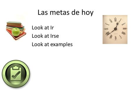 Las metas de hoy Look at Ir Look at Irse Look at examples.