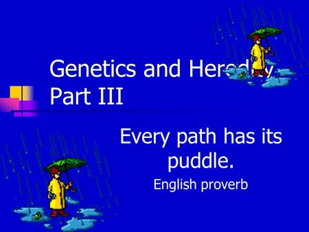 Genetics and Heredity Part III Every path has its puddle. English proverb.