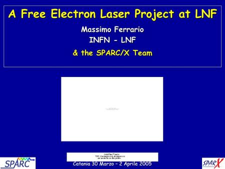 1 A Free Electron Laser Project at LNF Massimo Ferrario INFN - LNF & the SPARC/X Team Catania 30 Marzo – 2 Aprile 2005.