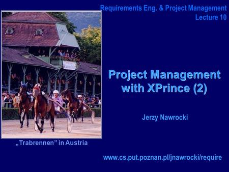 "Project Management with XPrince (2) www.cs.put.poznan.pl/jnawrocki/require Requirements Eng. & Project Management Lecture 10 Jerzy Nawrocki ""Trabrennen"""