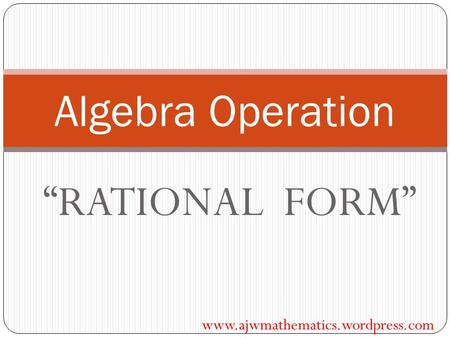 """RATIONAL FORM"" Algebra Operation www.ajwmathematics.wordpress.com."