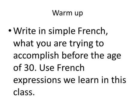 Warm up Write in simple French, what you are trying to accomplish before the age of 30. Use French expressions we learn in this class.