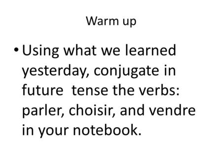 Warm up Using what we learned yesterday, conjugate in future tense the verbs: parler, choisir, and vendre in your notebook.