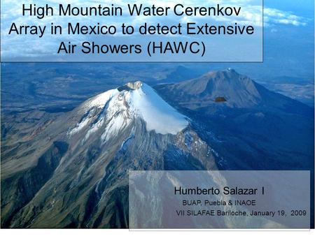High Mountain Water Cerenkov Array in Mexico to detect Extensive Air Showers (HAWC)‏ Humberto Salazar I BUAP, Puebla & INAOE VII SILAFAE Bariloche, January.