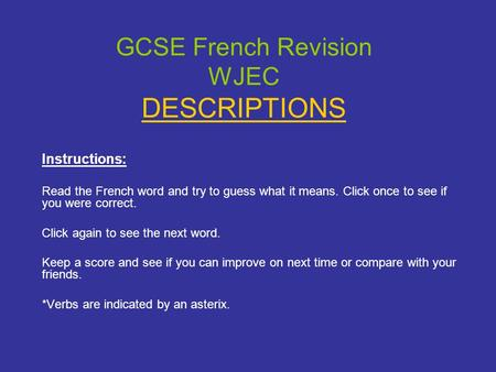 GCSE French Revision WJEC DESCRIPTIONS Instructions: Read the French word and try to guess what it means. Click once to see if you were correct. Click.