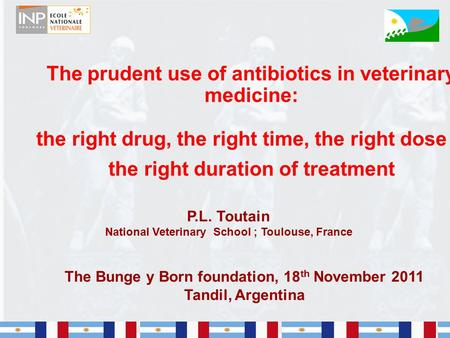 1 The prudent use of antibiotics in veterinary medicine: the right drug, the right time, the right dose & the right duration of treatment P.L. Toutain.
