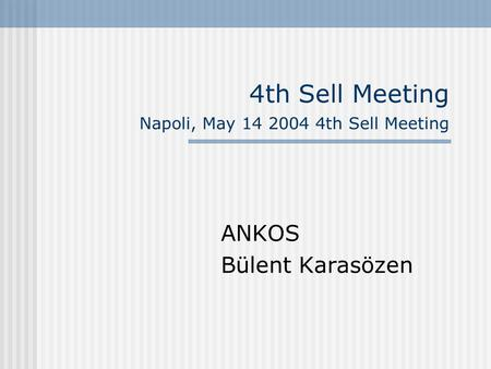 4th Sell Meeting Napoli, May 14 2004 4th Sell Meeting ANKOS Bülent Karasözen.