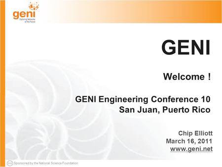 Sponsored by the National Science Foundation GENI Welcome ! GENI Engineering Conference 10 San Juan, Puerto Rico Chip Elliott March 16, 2011 www.geni.net.