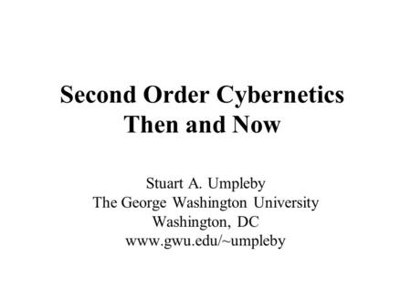 Second Order Cybernetics Then and Now Stuart A. Umpleby The George Washington University Washington, DC www.gwu.edu/~umpleby.