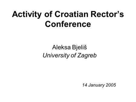 Activity of Croatian Rector's Conference Aleksa Bjeliš University of Zagreb 14 January 2005.
