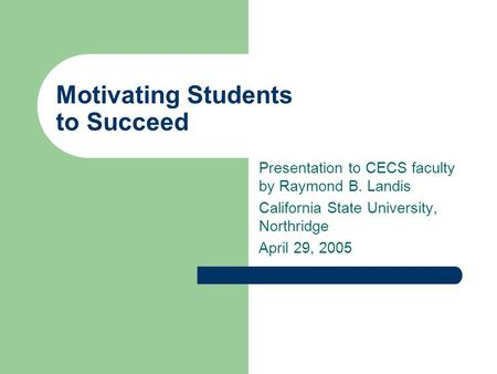 Motivating Students to Succeed Presentation to CECS faculty by Raymond B. Landis California State University, Northridge April 29, 2005.