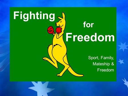 Sport, Family, Mateship & Freedom Fighting for Freedom.