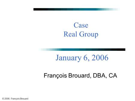 © 2006, François Brouard Case Real Group François Brouard, DBA, CA January 6, 2006.
