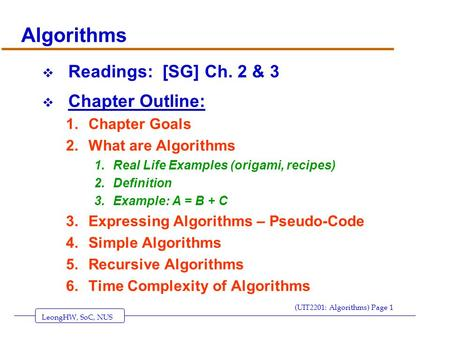 LeongHW, SoC, NUS (UIT2201: Algorithms) Page 1 Algorithms  Readings: [SG] Ch. 2 & 3  Chapter Outline: 1.Chapter Goals 2.What are Algorithms 1.Real Life.