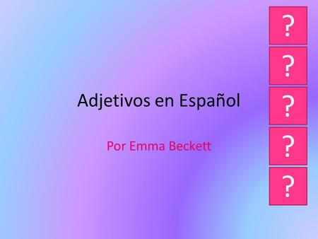 Adjetivos en Español Por Emma Beckett ? ? ? ? ? The rules... Adjectives in Spanish have to agree with the noun. If the noun is feminine the adjective,