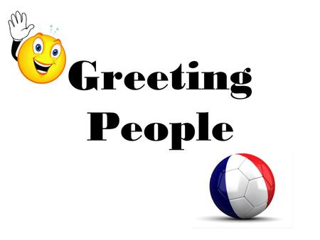 Greeting People. Hello / Good Morning / Good Afternoon Hi! (Informal greeting used with people your own age)