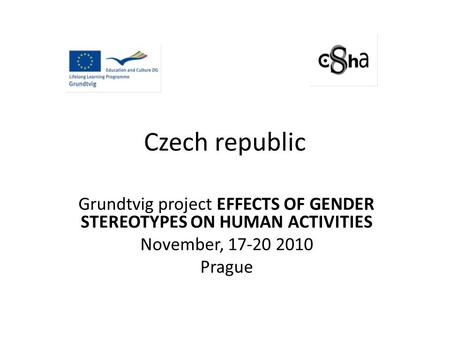 Czech republic Grundtvig project EFFECTS OF GENDER STEREOTYPES ON HUMAN ACTIVITIES November, 17-20 2010 Prague.