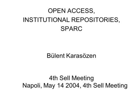 OPEN ACCESS, INSTITUTIONAL REPOSITORIES, SPARC Bülent Karasözen 4th Sell Meeting Napoli, May 14 2004, 4th Sell Meeting.