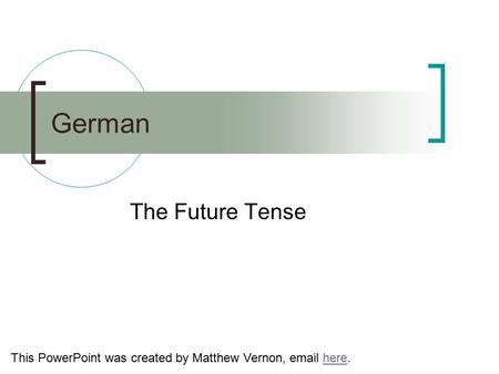 German The Future Tense This PowerPoint was created by Matthew Vernon, email here.here.