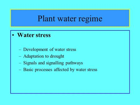 Plant water regime Water stress –Development of water stress –Adaptation to drought –Signals and signalling pathways –Basic processes affected by water.