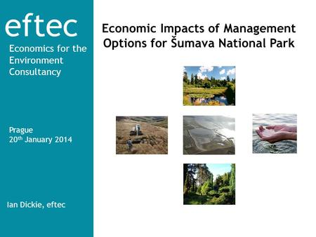 Eftec Economics for the Environment Consultancy Economic Impacts of Management Options for Šumava National Park Prague 20 th January 2014 Ian Dickie, eftec.