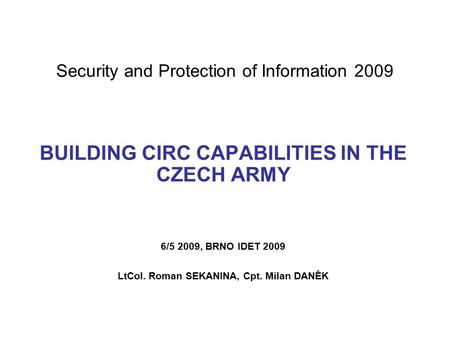 Security and Protection of Information 2009 BUILDING CIRC CAPABILITIES IN THE CZECH ARMY 6/5 2009, BRNO IDET 2009 LtCol. Roman SEKANINA, Cpt. Milan DANĚK.