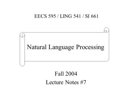 Fall 2004 Lecture Notes #7 EECS 595 / LING 541 / SI 661 Natural Language Processing.