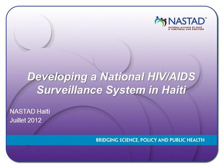 Developing a National HIV/AIDS Surveillance System in Haiti Developing a National HIV/AIDS Surveillance System in Haiti NASTAD Haïti Juillet 2012.