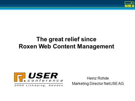 Heinz Rohde Marketing Director NetUSE AG The great relief since Roxen Web Content Management.