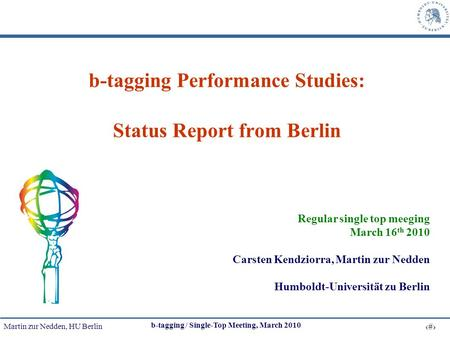 Martin zur Nedden, HU Berlin 1 b-tagging / Single-Top Meeting, March 2010 b-tagging Performance Studies: Status Report from Berlin Regular single top meeging.