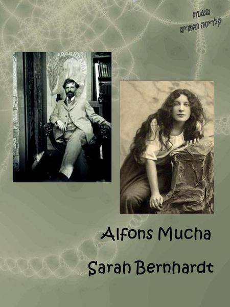 Sarah Bernhardt Alfons Mucha. Sarah Bernhardt The Parisian actress Sarah Bernhardt (1844-1923) was the single most influential figure in Mucha's life.