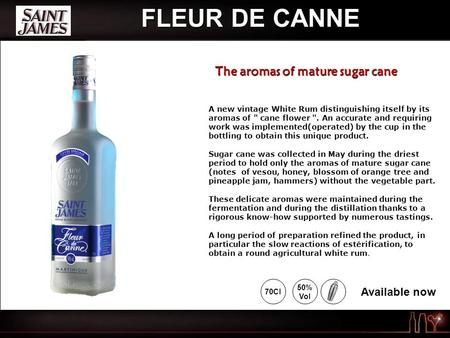 FLEUR DE CANNE A new vintage White Rum distinguishing itself by its aromas of  cane flower . An accurate and requiring work was implemented(operated)