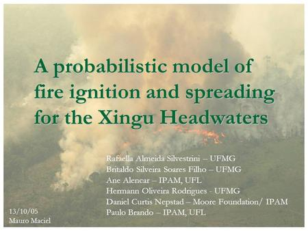 A probabilistic model of fire ignition and spreading for the Xingu Headwaters Rafaella Almeida Silvestrini – UFMG Britaldo Silveira Soares Filho – UFMG.