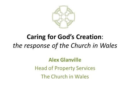 Caring for God's Creation: the response of the Church in Wales Alex Glanville Head of Property Services The Church in Wales.