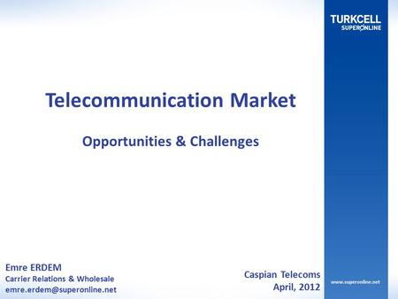 Emre ERDEM Carrier Relations & Wholesale Telecommunication Market Opportunities & Challenges Caspian Telecoms April, 2012.