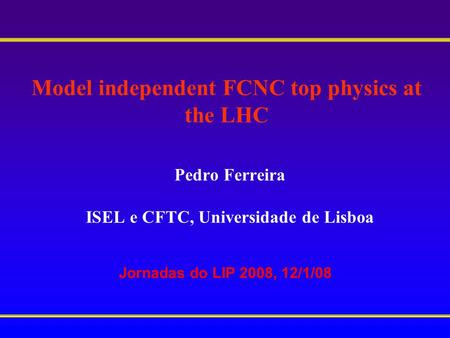 Model independent FCNC top physics at the LHC Pedro Ferreira ISEL e CFTC, Universidade de Lisboa Jornadas do LIP 2008, 12/1/08.