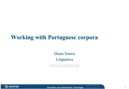 Information and Communication Technologies 1 Working with Portuguese corpora Diana Santos Linguateca www.linguateca.pt.