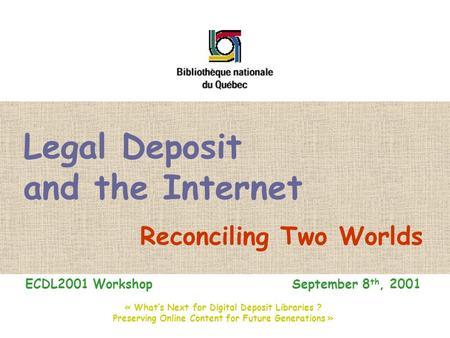 Legal Deposit and the Internet Reconciling Two Worlds ECDL2001 Workshop September 8 th, 2001 « What's Next for Digital Deposit Libraries ? Preserving Online.