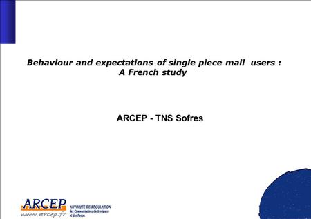 Behaviour and expectations of single piece mail users : A French study Behaviour and expectations of single piece mail users : A French study ARCEP - TNS.
