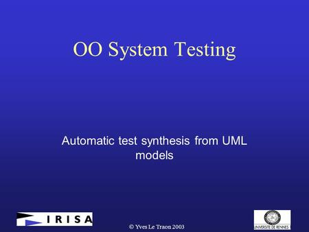  Yves Le Traon 2003 OO System Testing Automatic test synthesis from UML models.