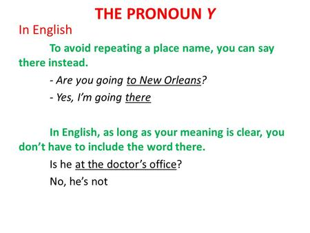 THE PRONOUN Y In English To avoid repeating a place name, you can say there instead. - Are you going to New Orleans? - Yes, I'm going there In English,