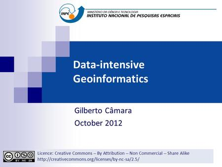Data-intensive Geoinformatics Gilberto Câmara October 2012 Licence: Creative Commons ̶̶̶̶ By Attribution ̶̶̶̶ Non Commercial ̶̶̶̶ Share Alike
