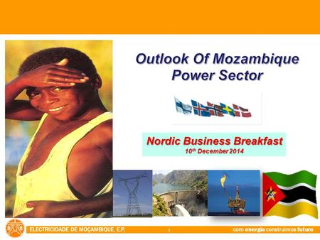 ELECTRICIDADE DE MOÇAMBIQUE, E.P. com energia construimos futuro 1 Nordic Business Breakfast 10 th December 2014.