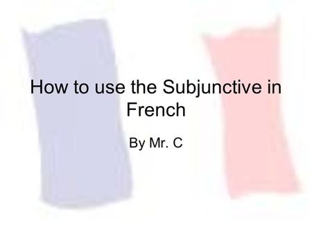 How to use the Subjunctive in French By Mr. C. Present Indicative vs. Present Subjunctive Present Indicative – Expressions of Certitude –I know that he.