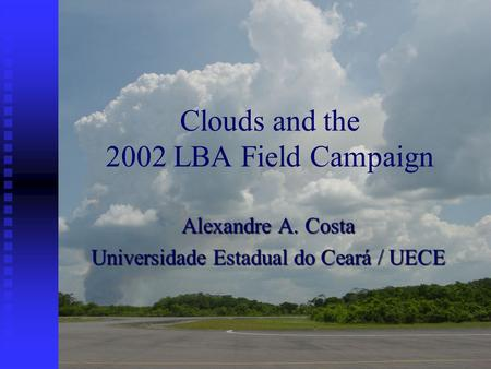 Clouds and the 2002 LBA Field Campaign Alexandre A. Costa Universidade Estadual do Ceará / UECE.