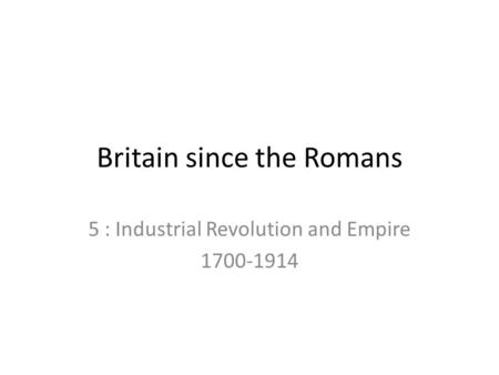 Britain since the Romans 5 : Industrial Revolution and Empire 1700-1914.