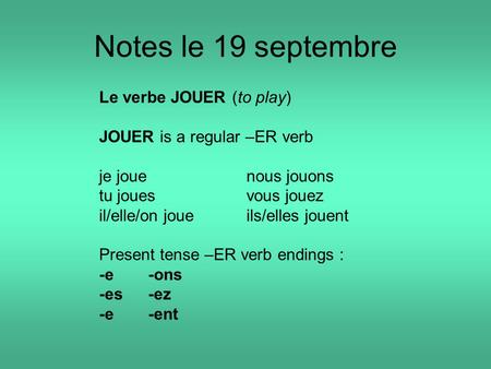 Notes le 19 septembre Le verbe JOUER (to play) JOUER is a regular –ER verb je jouenous jouons tu jouesvous jouez il/elle/on joueils/elles jouent Present.