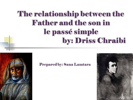 The relationship between the Father and the son in le passé simple by: Driss Chraibi Prepared by: Sana Lamtara.